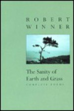 The Sanity of Earth and Grass: Complete Poems - Robert Winner, Thomas Lux, Sylvia Winner