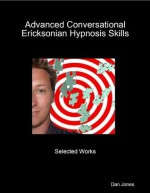Advanced Conversational Ericksonian Hypnosis Skills: Selected Works - Dan Jones