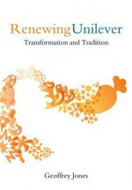 Renewing Unilever: Transformation and Tradition - Geoffrey Jones