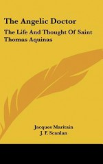 The Angelic Doctor: The Life and Thought of Saint Thomas Aquinas - Jacques Maritain, J.F. Scanlan