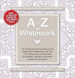 A-Z of Whitework: The Ultimate Resource for Beginning and Experienced Needleworkers (A-Z Needlework) - Sue Gardner