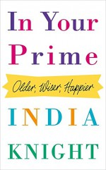 In Your Prime: Older, Wiser, Happier - India Knight
