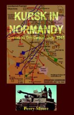 Kursk in Normandy: Operation Goodwood 1944 - Perry Moore