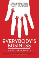 Everybody's Business: The Unlikely Story of How Big Business Can Fix the World - Jon Miller, Lucy Parker