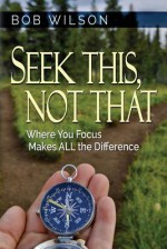 Seek This, Not That: Where You Focus Makes All the Difference - Bob Wilson