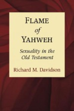 Flame of Yahweh: Sexuality in the Old Testament - Richard M. Davidson