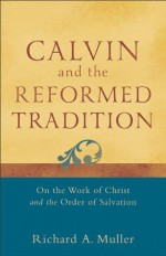 Calvin and the Reformed Tradition: On the Work of Christ and the Order of Salvation - Richard A. Muller