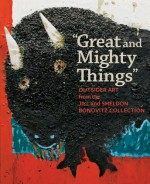 """""""Great and Mighty Things"""": Outsider Art from the Jill and Sheldon Bonovitz Collection - Ann Percy, Cara Zimmerman, Francesco Clemente, Lynne Cooke, Joanne Cubbs, Bernard L. Herman, Colin Rhodes"""