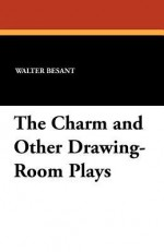 The Charm and Other Drawing-Room Plays - Walter Besant, Walter Pollack