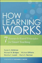 How Learning Works: Seven Research-Based Principles for Smart Teaching - Susan A. Ambrose, Marsha C. Lovett, Michael W. Bridges, Michele DiPietro, Marie K. Norman, Richard E. Mayer