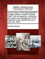 Annual Report of the Superintendent of Negro Affairs in North Carolina, 1864: With an Appendix, Containing the History and Management of the Freedmen in This Department Up to June 1st, 1865. - Horace James