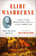 Elihu Washburne : The Diary and Letters of America's Minister to France During the Siege and Commune of Paris - Michael Hill, David McCullough