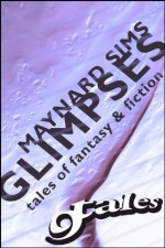 GLIMPSES: TALES OF FANTASY & FICTION (The Nine Tales) - Maynard Sims, Christine Ruggiano, Marilyn K Martin, Edward Ahern, Steven Reasonover, Hollis Whitlock, Reggie Jacobs, AR Jesse