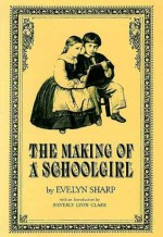 The Making of a Schoolgirl - Evelyn Sharp, Beverly Lyon Clark
