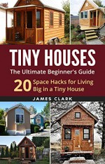 Tiny Houses: The Ultimate Beginner's Guide! : 20 Space Hacks for Living Big in Your Tiny House (Tiny Homes, Small Home, Tiny House Plans, Tiny House Living) - James Clark