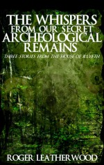 The Whispers From Our Secret Archeological Remains - Roger Leatherwood