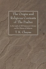 The Origin and Religious Contents of the Psalter: In the Light of Old Testament Criticism and the History of Religions - Thomas Kelly Cheyne