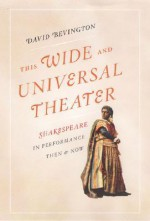 This Wide and Universal Theater: Shakespeare in Performance, Then and Now - David M. Bevington