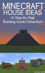 Minecraft House Ideas (A Step-By-Step Building Guide Collection) - Michael Griffin