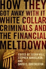 How They Got Away With It: White Collar Criminals and the Financial Meltdown - Susan Will, Stephen Handelman, David C. Brotherton