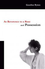 As Reverence to a Rose, and Possession - Goodloe Byron