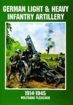 German Light and Heavy Infantry Artillery 1914-1945 - Wolfgang Fleischer, Edward Force