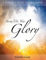 Show Me Your Glory - Elizabeth George