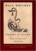 Franklin Evans, or The Inebriate: A Tale of the Times - Walt Whitman, Christopher Castiglia, Glenn Hendler