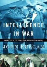 Intelligence in War: Knowledge of the Enemy from Napoleon to Al-Qaeda - John Keegan