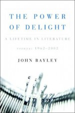The Power of Delight: A Lifetime in Literature: Essays 1962-2002 - John Bayley, Leo Carey