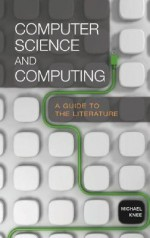 Computer Science and Computing: A Guide to the Literature - Michael Knee