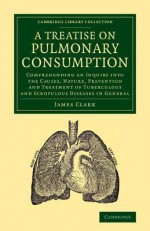 A Treatise on Pulmonary Consumption: Comprehending an Inquiry Into the Causes, Nature, Prevention and Treatment of Tuberculous and Scrofulous Diseas - James Clark