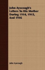 John Ayscough's Letters to His Mother During 1914, 1915, and 1916 - John Ayscough