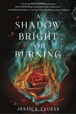 A Shadow Bright and Burning (Kingdom on Fire, Book One) - Jessica Cluess