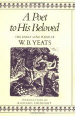 A Poet to His Beloved: The Early Love Poems of W.B. Yeats - W.B. Yeats, Richard Eberhart