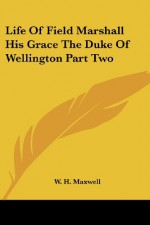 Life Of Field Marshall His Grace The Duke Of Wellington Part Two - W.H. Maxwell