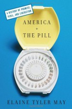 America and the Pill: A History of Promise, Peril, and Liberation - Elaine Tyler May