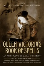 Queen Victoria's Book of Spells: An Anthology of Gaslamp Fantasy - Ellen Datlow, Terri Windling, Jeffrey Ford, Genevieve Valentine, Maureen F. McHugh, Delia Sherman, Kathe Koja, Elizabeth Wein, Elizabeth Bear, James P. Blaylock, Kaaron Warren, Leanna Renee Hieber, Dale Bailey, Veronica Schanoes, Catherynne M. Valente, Ellen Kushner, Car