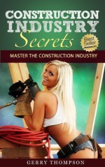 Construction Industry Secrets - Master the Construction Industry from Contracts, Estimating, and Project Management - Gerry Thompson