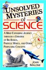 Unsolved Mysteries Of Science: A Mind Exanding Journey Through A Universe Of Big Bangs, Particle Waves, And Other Perplexing Concepts - John Williams Malone