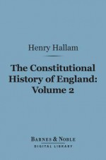 The Constitutional History of England, Volume 2 (Barnes & Noble Digital Library): From the Accession of Henry VII to the Death of George II - Henry Hallam