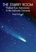 The Starry Room: Naked Eye Astronomy in the Intimate Universe - Fred Schaaf