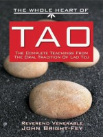 The Whole Heart of Tao: The Complete Teachings from the Oral Tradition of Lao-Tzu - John Bright-Fey, Laozi