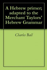 A Hebrew primer; adapted to the Merchant Taylors' Hebrew Grammar - Charles Ball