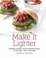 Make It Lighter: Healthier versions of your favorite recipes. All the taste - none of the guilt - Angela Nilsen
