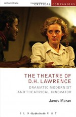 The Theatre of D.H. Lawrence: Dramatic Modernist and Theatrical Innovator (Critical Companions) - James Moran, Kevin J. Wetmore Jr., Patrick Lonergan