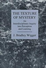 The Texture Of Mystery: An Interdisciplinary Inquiry Into Perception And Learning - J. Bradley Wigger
