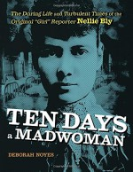 """Ten Days a Madwoman: The Daring Life and Turbulent Times of the Original """"Girl"""" Reporter, Nellie Bly - Deborah Noyes"""