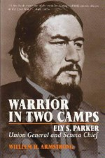 Warrior in Two Camps: Ely S. Parker, Union General and Seneca Chief (The Iroquois and Their Neighbors) - William H. Armstrong