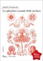 Lo splendore casuale delle meduse (Italian Edition) - Judith Schalansky